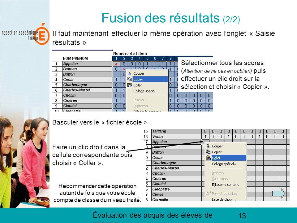 Évaluation des acquis des élèves de primaire 13 Fusion des résultats (2/2) Il faut maintenant effectuer la même opération avec longlet « Saisie résultats » Sélectionner tous les scores ( Attention de ne pas en oublier!) puis effectuer un clic droit sur la sélection et choisir « Copier ».