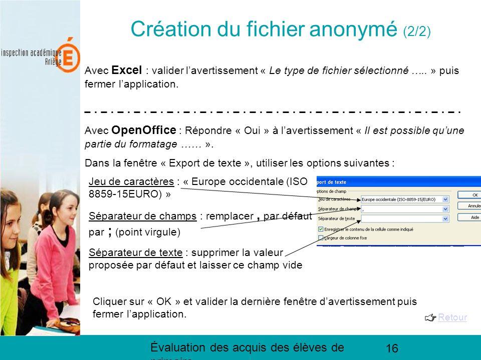 Évaluation des acquis des élèves de primaire 16 Création du fichier anonymé (2/2) Avec Excel : valider lavertissement « Le type de fichier sélectionné …..