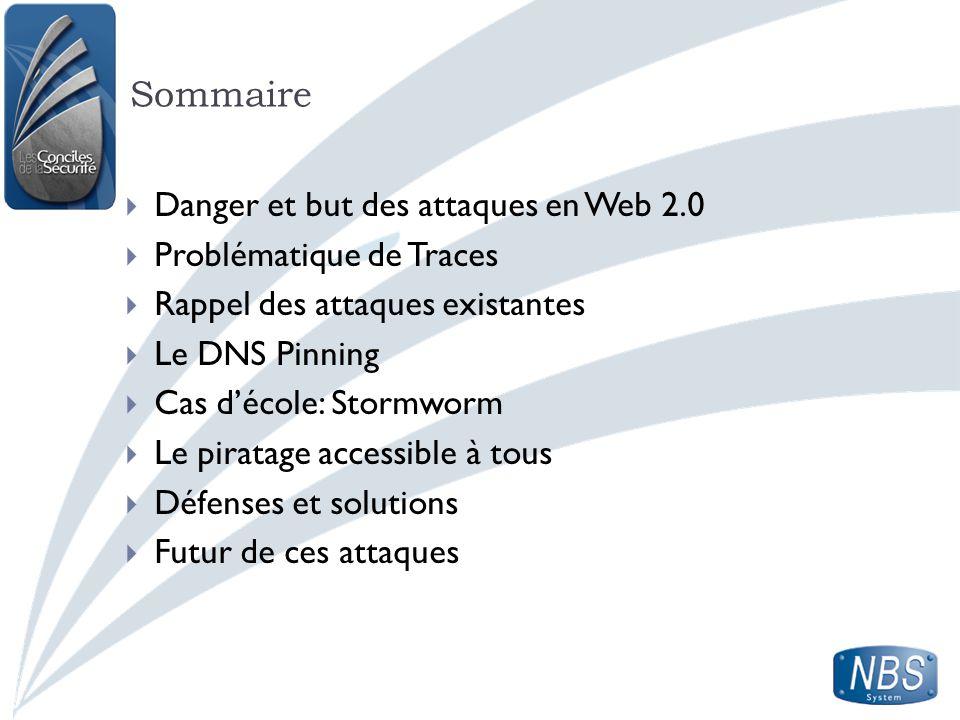 Sommaire Danger et but des attaques en Web 2.0 Problématique de Traces Rappel des attaques existantes Le DNS Pinning Cas décole: Stormworm Le piratage