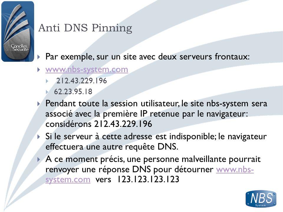 Anti DNS Pinning Par exemple, sur un site avec deux serveurs frontaux: www.nbs-system.com 212.43.229.196 62.23.95.18 Pendant toute la session utilisat
