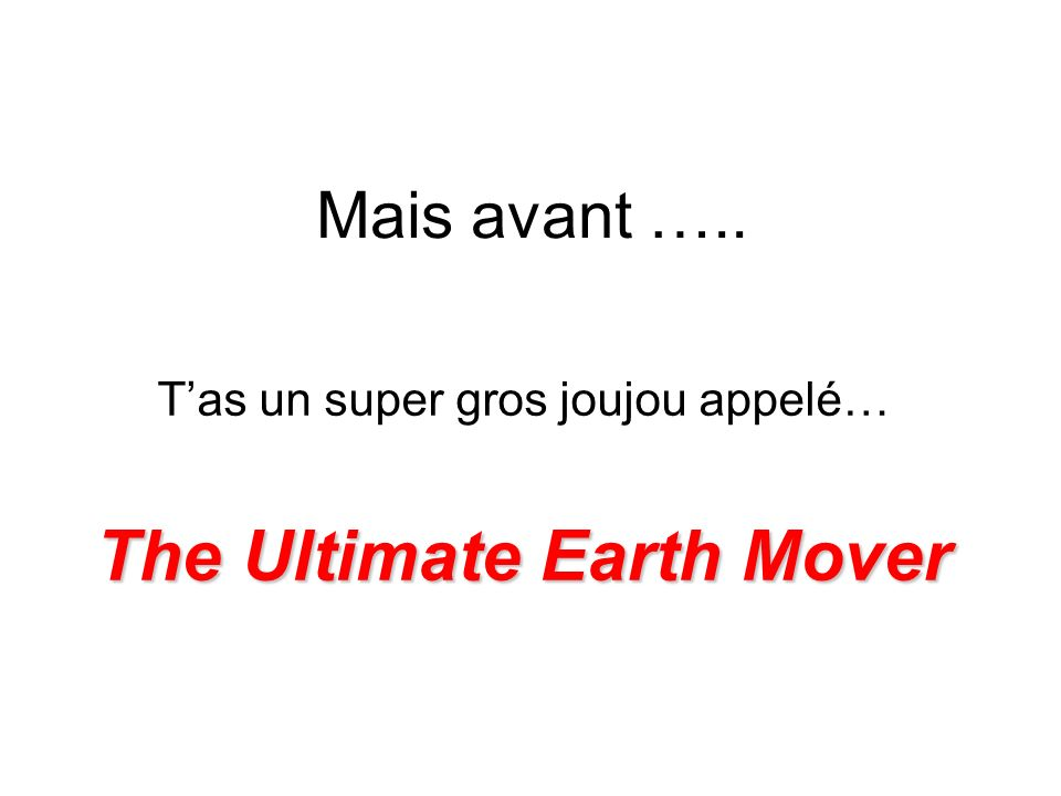 Mais avant ….. Tas un super gros joujou appelé… The Ultimate Earth Mover
