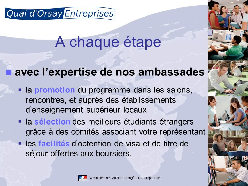 © Ministère des Affaires étrangères et européennes A chaque étape avec lexpertise de nos ambassades la promotion du programme dans les salons, rencont
