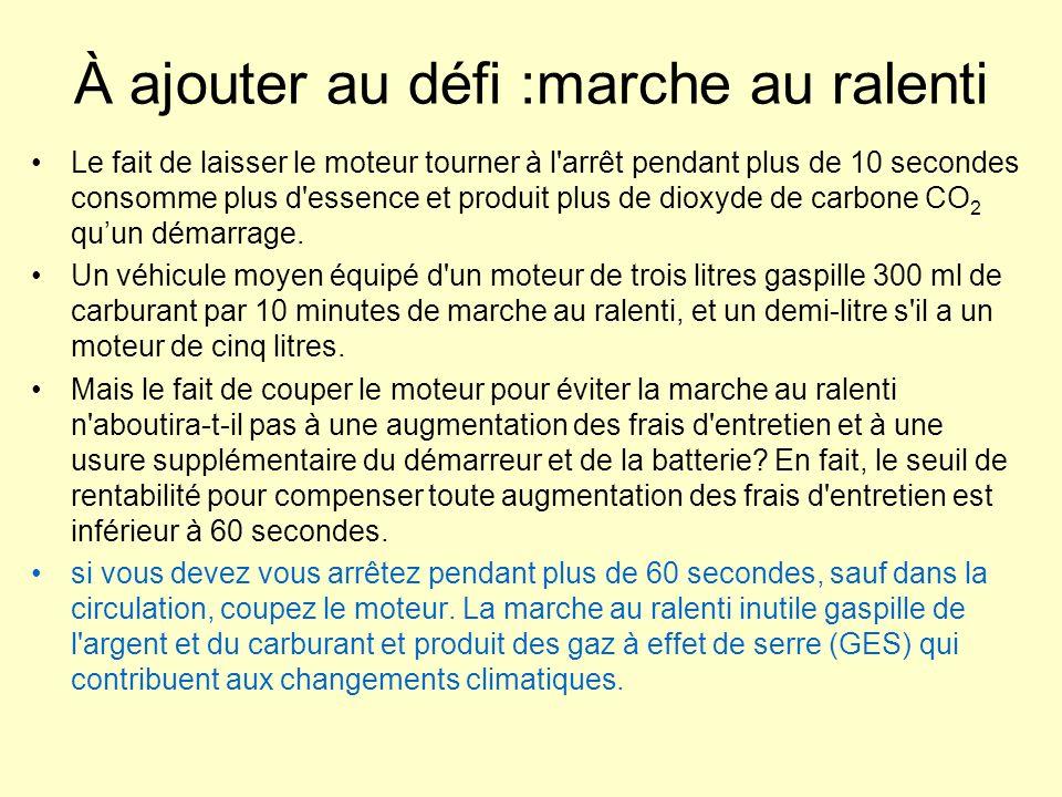 Calculateur sur le site http://oee.nrcan.gc.ca http://oee.nrcan.gc.ca Si 10 conducteur(s) de véhicule léger dans votre organisation évitai(en)t la marche au ralenti pendant 5 minute(s) par jour, cela: permettrait de réduire de 379 litres la consommation annuelle de carburant permettrait de réduire de 920 kilogrammes les émissions annuelles de gaz à effet de serre équivaudrait à retirer 1 véhicules de la circulation équivaudrait à planter 6 arbres pour absorber les émissions de gaz à effet de serre Similitude avec le défi des appareils en veille: consommation dénergie sans utilisation directe de lappareil; on utilise pas lordinateur, la voiture ne se déplace pas.