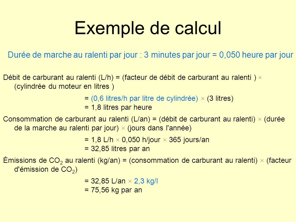 Exemple de calcul Débit de carburant au ralenti (L/h) = (facteur de débit de carburant au ralenti ) × (cylindrée du moteur en litres ) = (0,6 litres/h