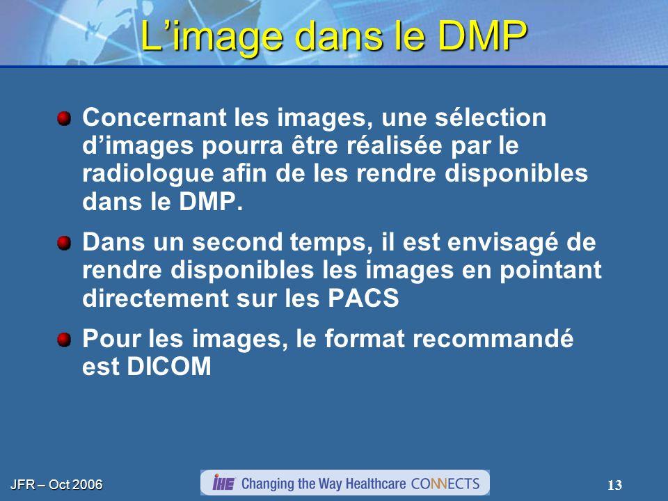 JFR – Oct 2006 13 Limage dans le DMP Concernant les images, une sélection dimages pourra être réalisée par le radiologue afin de les rendre disponible