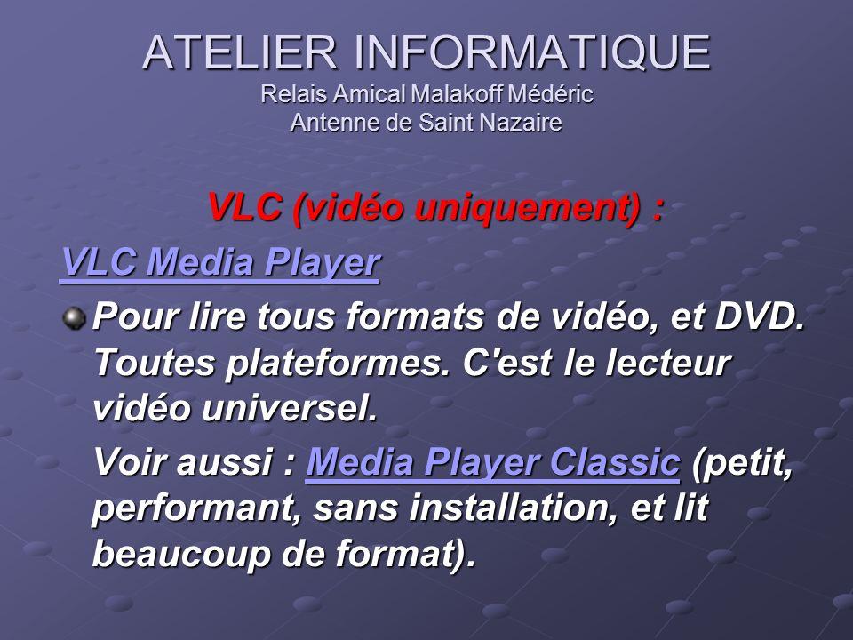 ATELIER INFORMATIQUE Relais Amical Malakoff Médéric Antenne de Saint Nazaire VLC (vidéo uniquement) : VLC Media Player VLC Media Player Pour lire tous