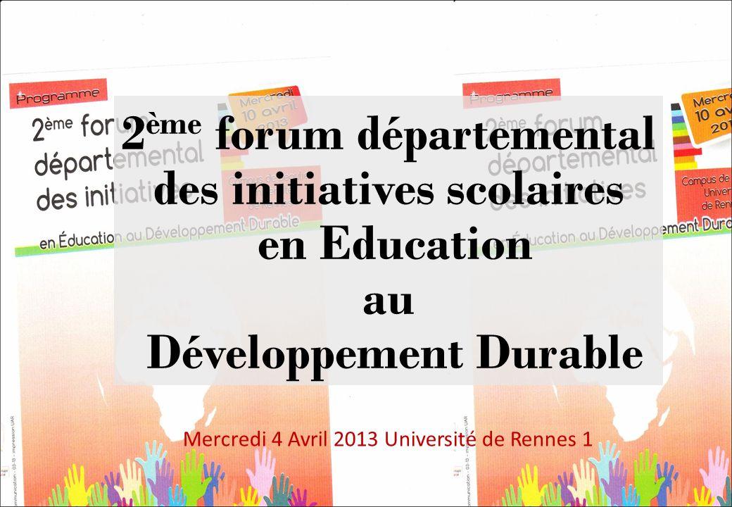2 ème forum départemental des initiatives scolaires en Education au Développement Durable Mercredi 4 Avril 2013 Université de Rennes 1