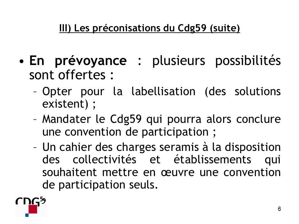 6 III) Les préconisations du Cdg59 (suite) En prévoyance : plusieurs possibilités sont offertes : –Opter pour la labellisation (des solutions existent