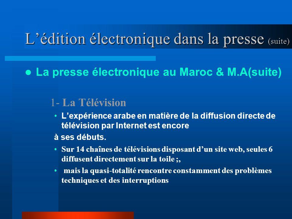 Lédition électronique dans la presse (suite) La presse électronique au Maroc & M.A(suite) 1- La Télévision Lexpérience arabe en matière de la diffusion directe de télévision par Internet est encore à ses débuts.