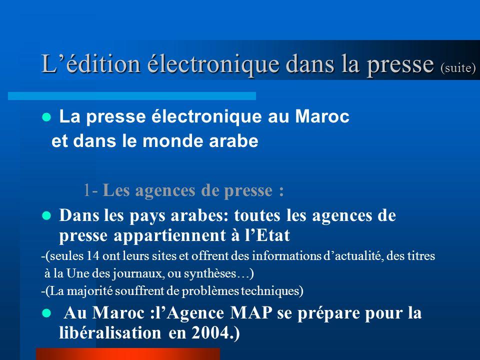 Lédition électronique dans la presse (suite) La presse électronique au Maroc et dans le monde arabe 1- Les agences de presse : Dans les pays arabes: toutes les agences de presse appartiennent à lEtat -(seules 14 ont leurs sites et offrent des informations dactualité, des titres à la Une des journaux, ou synthèses…) -(La majorité souffrent de problèmes techniques) Au Maroc :lAgence MAP se prépare pour la libéralisation en 2004.)