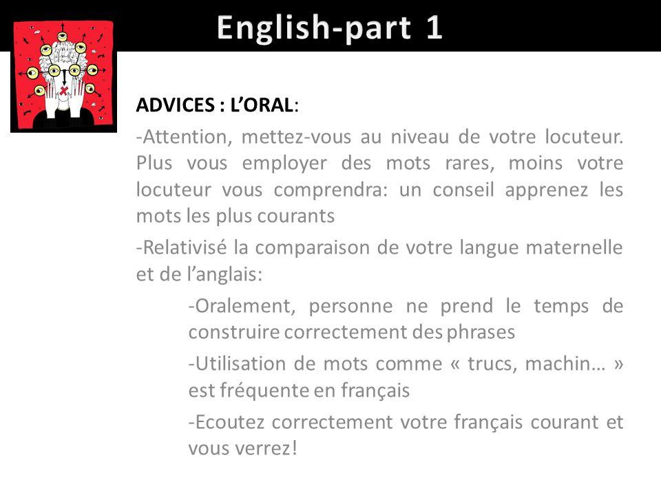 ADVICES : LORAL: -Attention, mettez-vous au niveau de votre locuteur. Plus vous employer des mots rares, moins votre locuteur vous comprendra: un cons