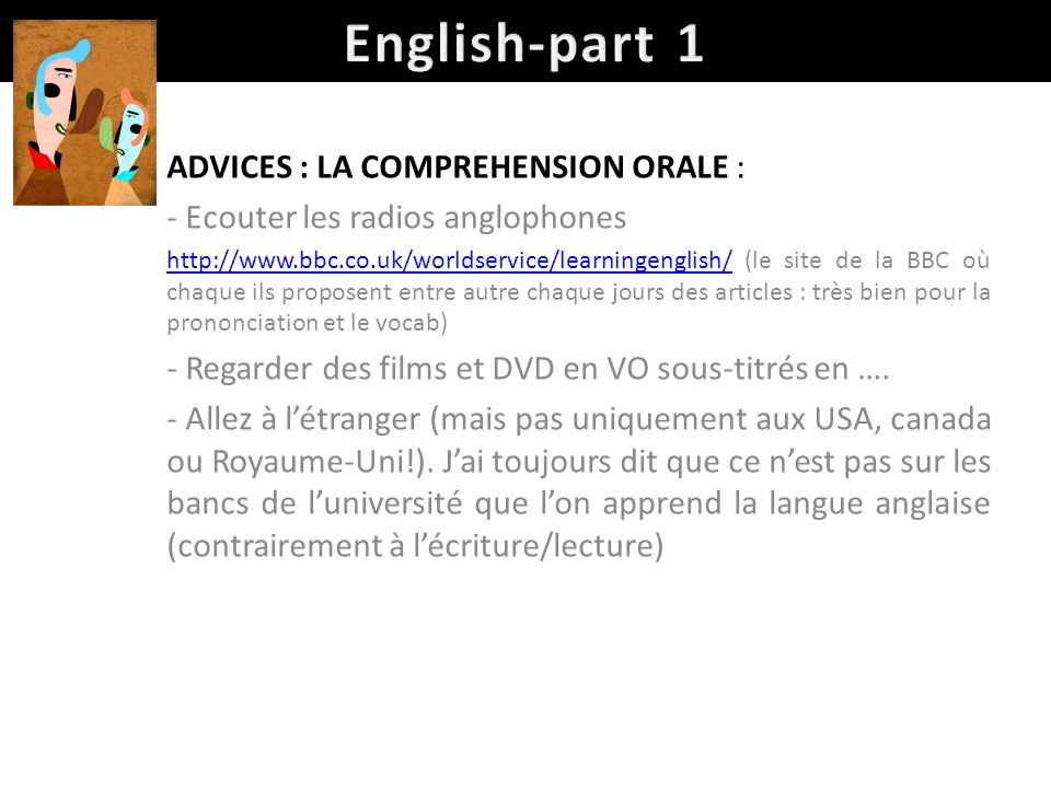 ADVICES : LA COMPREHENSION ORALE : - Ecouter les radios anglophones http://www.bbc.co.uk/worldservice/learningenglish/http://www.bbc.co.uk/worldservic