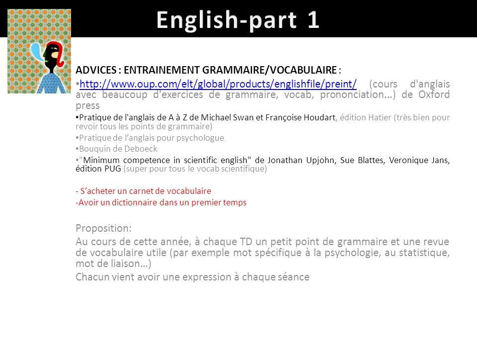 ADVICES : ENTRAINEMENT GRAMMAIRE/VOCABULAIRE : http://www.oup.com/elt/global/products/englishfile/preint/ (cours d anglais avec beaucoup d exercices de grammaire, vocab, prononciation...) de Oxford press http://www.oup.com/elt/global/products/englishfile/preint/ Pratique de l anglais de A à Z de Michael Swan et Françoise Houdart, édition Hatier (très bien pour revoir tous les points de grammaire) Pratique de langlais pour psychologue Bouquin de Deboeck Minimum competence in scientific english de Jonathan Upjohn, Sue Blattes, Veronique Jans, édition PUG (super pour tous le vocab scientifique) - Sacheter un carnet de vocabulaire -Avoir un dictionnaire dans un premier temps Proposition: Au cours de cette année, à chaque TD un petit point de grammaire et une revue de vocabulaire utile (par exemple mot spécifique à la psychologie, au statistique, mot de liaison…) Chacun vient avoir une expression à chaque séance