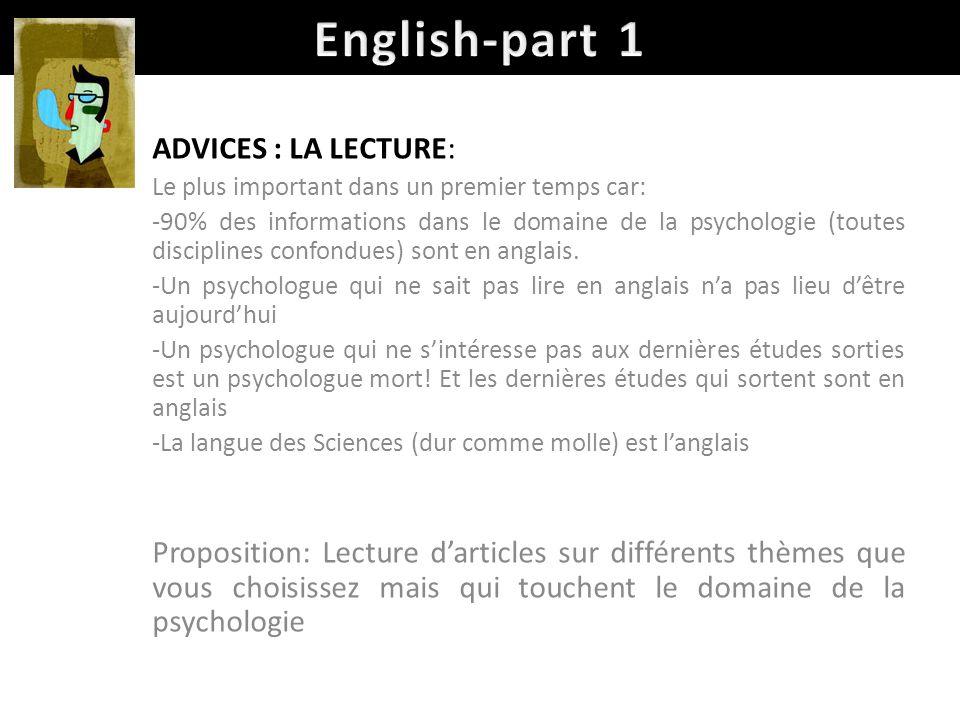 ADVICES : LA LECTURE: Le plus important dans un premier temps car: -90% des informations dans le domaine de la psychologie (toutes disciplines confondues) sont en anglais.