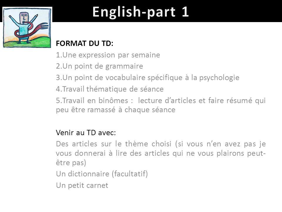 FORMAT DU TD: 1.Une expression par semaine 2.Un point de grammaire 3.Un point de vocabulaire spécifique à la psychologie 4.Travail thématique de séanc