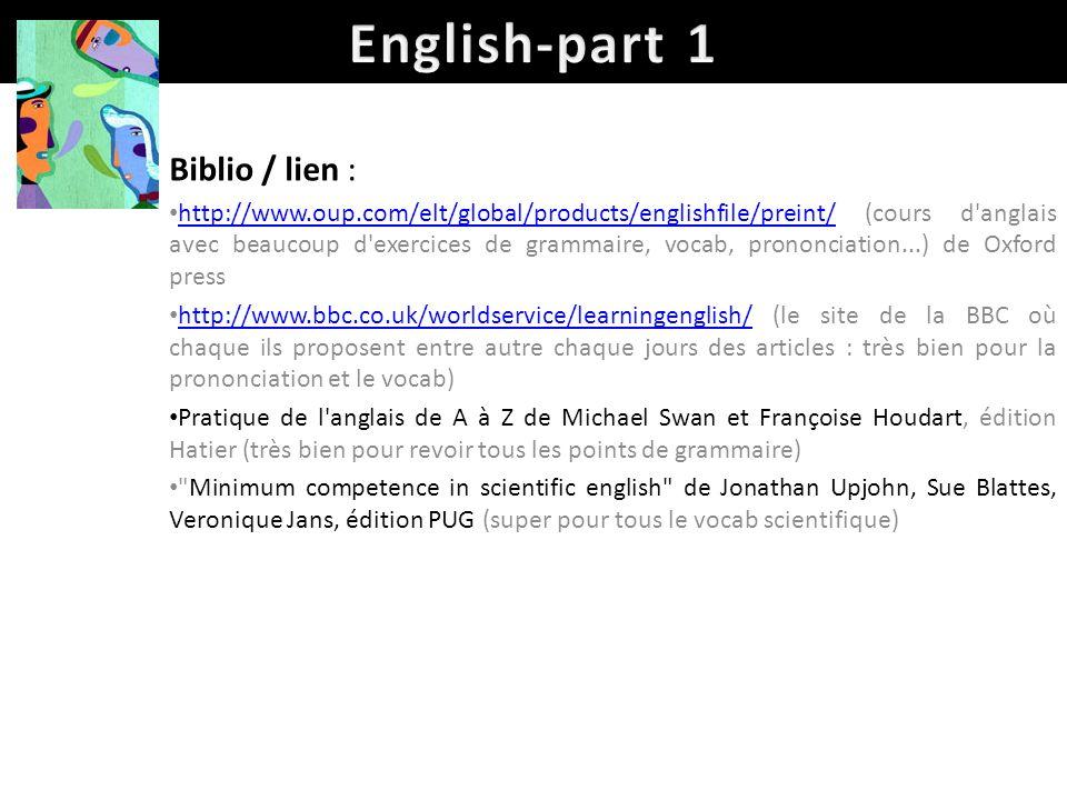 Biblio / lien : http://www.oup.com/elt/global/products/englishfile/preint/ (cours d anglais avec beaucoup d exercices de grammaire, vocab, prononciation...) de Oxford press http://www.oup.com/elt/global/products/englishfile/preint/ http://www.bbc.co.uk/worldservice/learningenglish/ (le site de la BBC où chaque ils proposent entre autre chaque jours des articles : très bien pour la prononciation et le vocab) http://www.bbc.co.uk/worldservice/learningenglish/ Pratique de l anglais de A à Z de Michael Swan et Françoise Houdart, édition Hatier (très bien pour revoir tous les points de grammaire) Minimum competence in scientific english de Jonathan Upjohn, Sue Blattes, Veronique Jans, édition PUG (super pour tous le vocab scientifique)