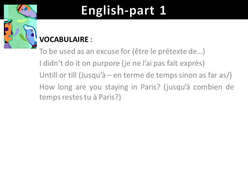 VOCABULAIRE : To be used as an excuse for (être le prétexte de…) I didnt do it on purpore (je ne lai pas fait exprès) Untill or till (Jusquà – en term