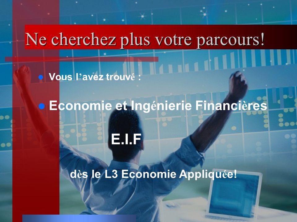 Ne cherchez plus votre parcours! Vous l avez trouv é : Economie et Ing é nierie Financi è res E.I.F d è s le L3 Economie Appliqu é e!