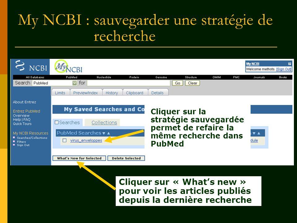 My NCBI : sauvegarder une stratégie de recherche Cliquer sur la stratégie sauvegardée permet de refaire la même recherche dans PubMed Cliquer sur « Wh