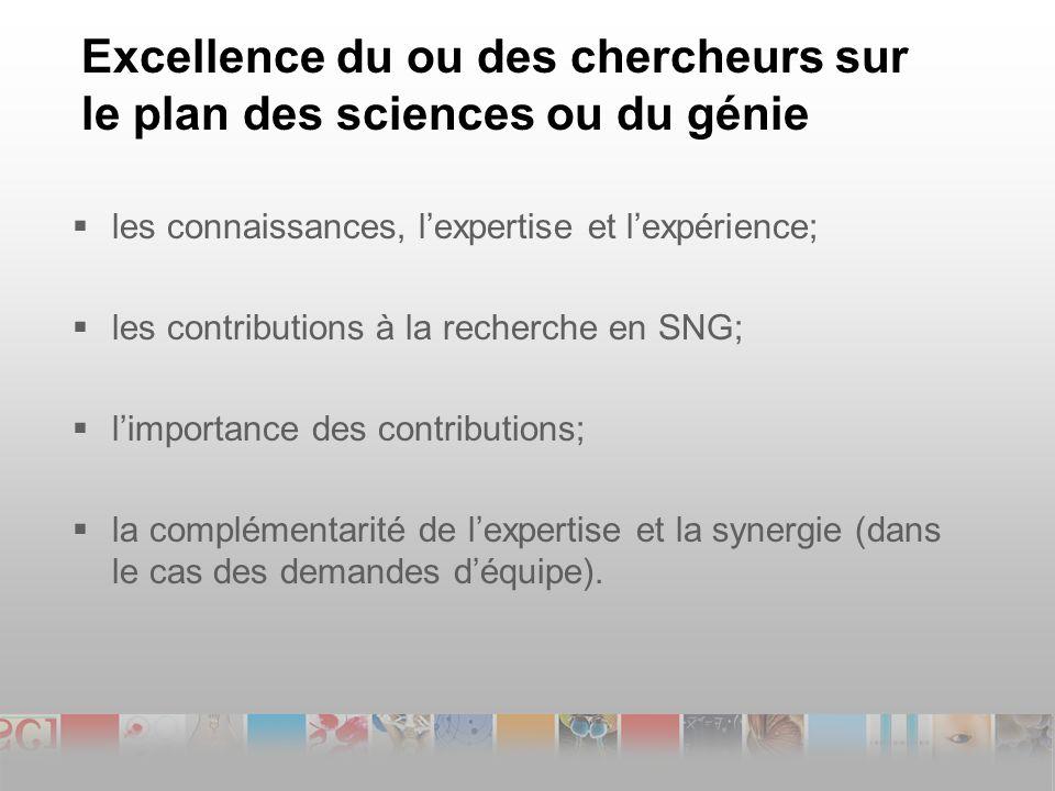 Excellence du ou des chercheurs sur le plan des sciences ou du génie les connaissances, lexpertise et lexpérience; les contributions à la recherche en SNG; limportance des contributions; la complémentarité de lexpertise et la synergie (dans le cas des demandes déquipe).