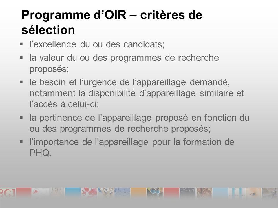 Programme dOIR – critères de sélection lexcellence du ou des candidats; la valeur du ou des programmes de recherche proposés; le besoin et lurgence de lappareillage demandé, notamment la disponibilité dappareillage similaire et laccès à celui-ci; la pertinence de lappareillage proposé en fonction du ou des programmes de recherche proposés; limportance de lappareillage pour la formation de PHQ.