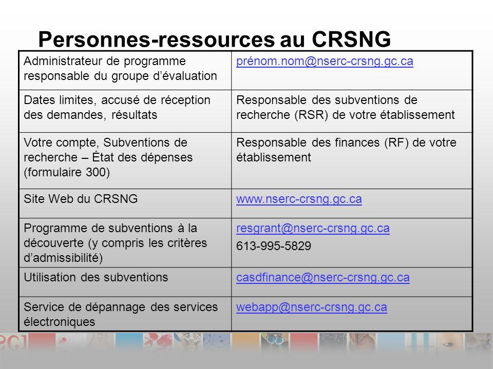 Personnes-ressources au CRSNG Administrateur de programme responsable du groupe dévaluation prénom.nom@nserc-crsng.gc.ca Dates limites, accusé de réception des demandes, résultats Responsable des subventions de recherche (RSR) de votre établissement Votre compte, Subventions de recherche – État des dépenses (formulaire 300) Responsable des finances (RF) de votre établissement Site Web du CRSNGwww.nserc-crsng.gc.ca Programme de subventions à la découverte (y compris les critères dadmissibilité) resgrant@nserc-crsng.gc.ca 613-995-5829 Utilisation des subventionscasdfinance@nserc-crsng.gc.ca Service de dépannage des services électroniques webapp@nserc-crsng.gc.ca