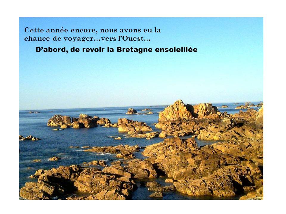 Cette année encore, nous avons eu la chance de voyager…vers lOuest… Dabord, de revoir la Bretagne ensoleillée