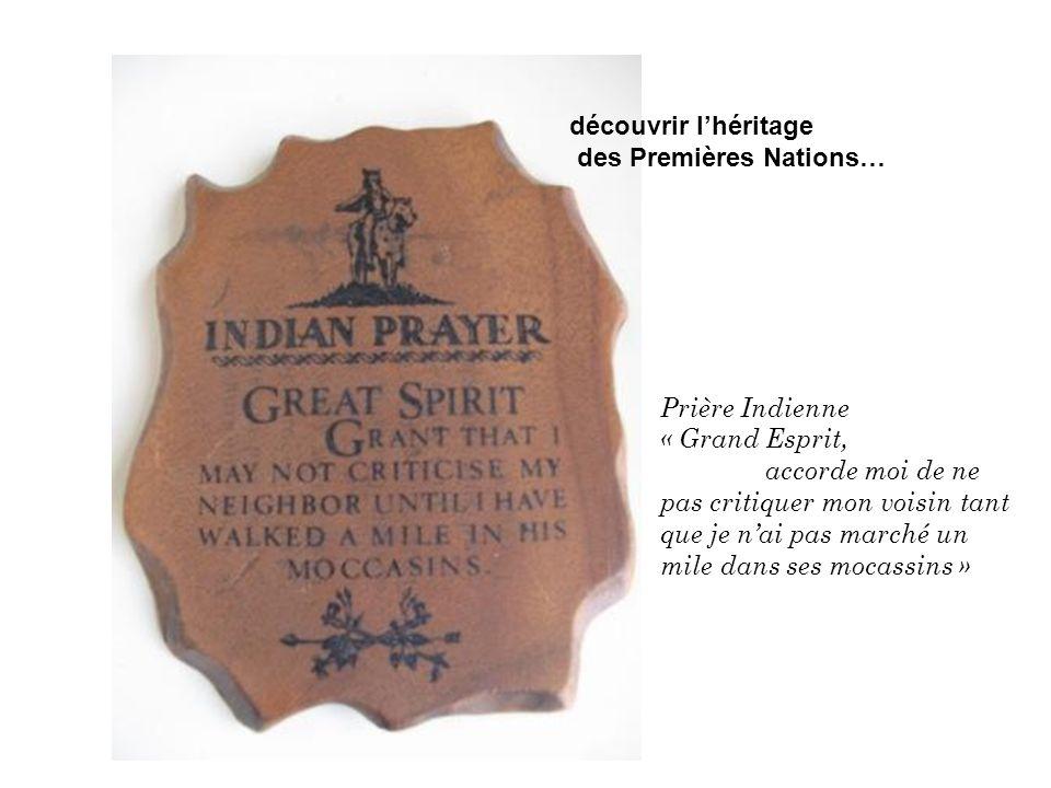 découvrir lhéritage des Premières Nations… Prière Indienne « Grand Esprit, accorde moi de ne pas critiquer mon voisin tant que je nai pas marché un mile dans ses mocassins »