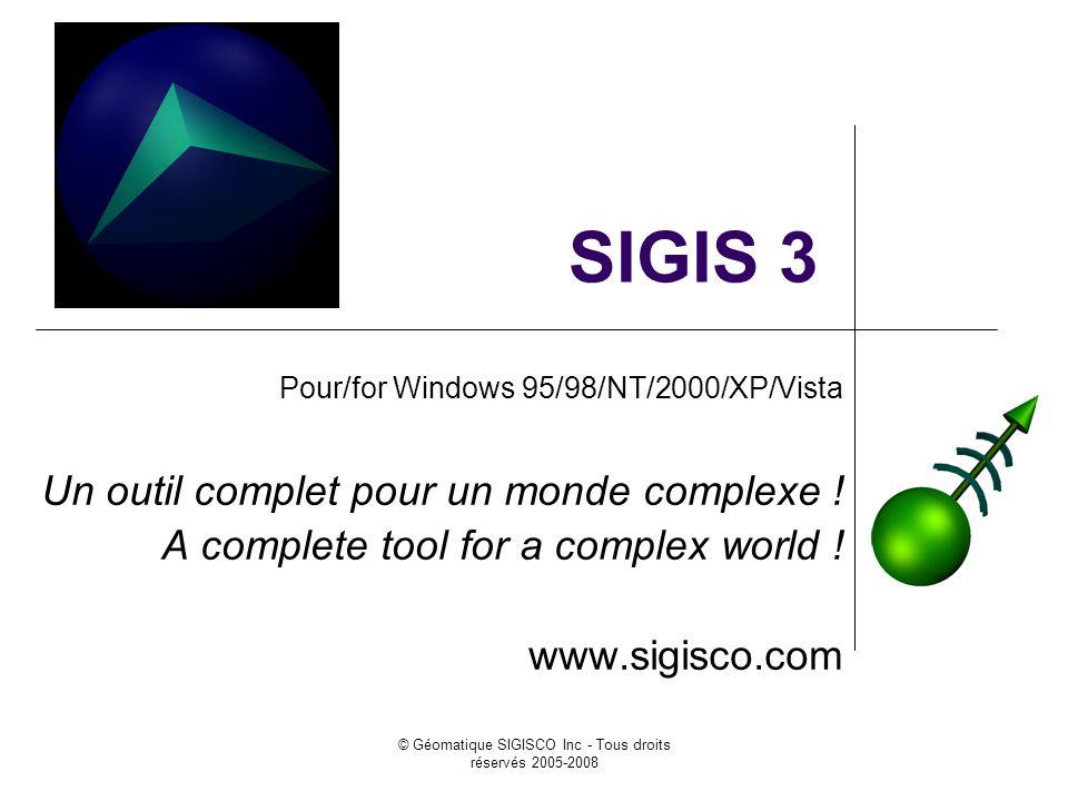 © Géomatique SIGISCO Inc - Tous droits réservés 2005-2008 SIGIS 3 Pour/for Windows 95/98/NT/2000/XP/Vista Un outil complet pour un monde complexe ! A