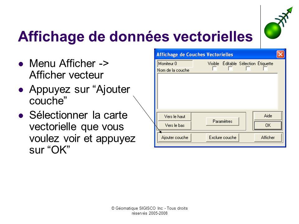 © Géomatique SIGISCO Inc - Tous droits réservés 2005-2008 Affichage de données vectorielles Menu Afficher -> Afficher vecteur Appuyez sur Ajouter couc