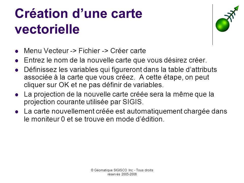 © Géomatique SIGISCO Inc - Tous droits réservés 2005-2008 Création dune carte vectorielle Menu Vecteur -> Fichier -> Créer carte Entrez le nom de la n