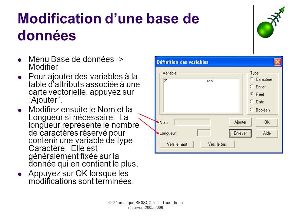 © Géomatique SIGISCO Inc - Tous droits réservés 2005-2008 Modification dune base de données Menu Base de données -> Modifier Pour ajouter des variables à la table dattributs associée à une carte vectorielle, appuyez sur Ajouter.