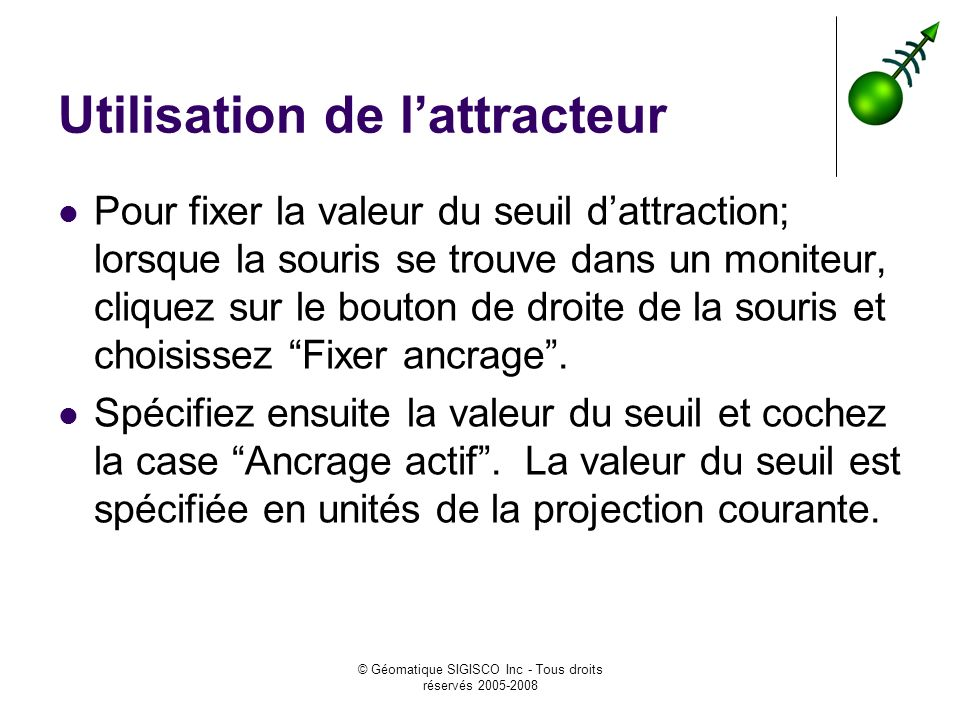 © Géomatique SIGISCO Inc - Tous droits réservés 2005-2008 Utilisation de lattracteur Pour fixer la valeur du seuil dattraction; lorsque la souris se t