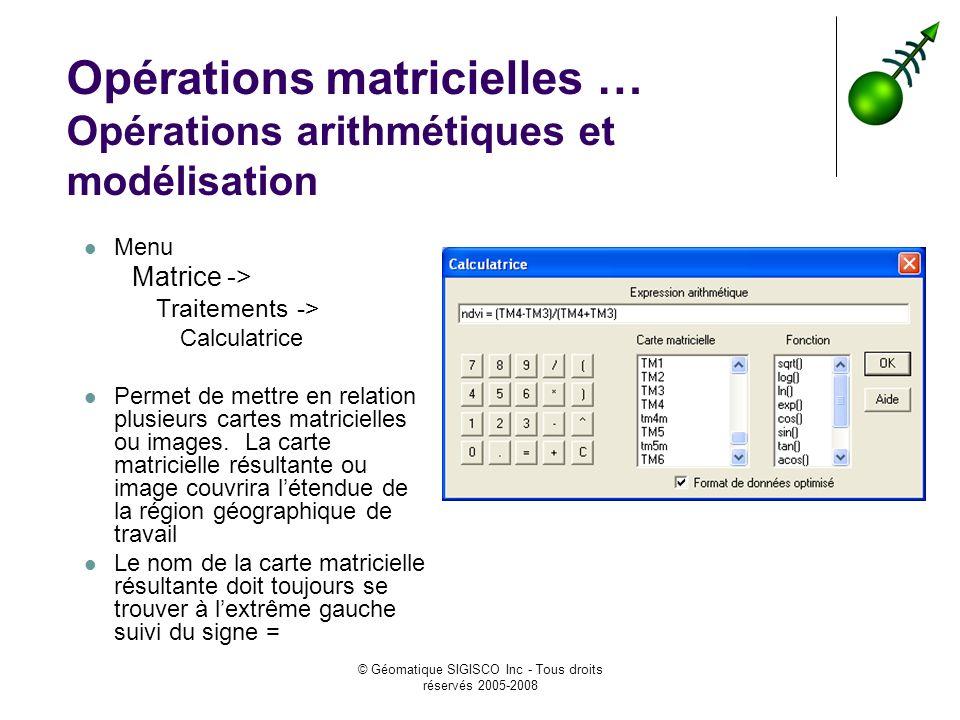 © Géomatique SIGISCO Inc - Tous droits réservés 2005-2008 Opérations matricielles … Opérations arithmétiques et modélisation Menu Matrice -> Traitements -> Calculatrice Permet de mettre en relation plusieurs cartes matricielles ou images.