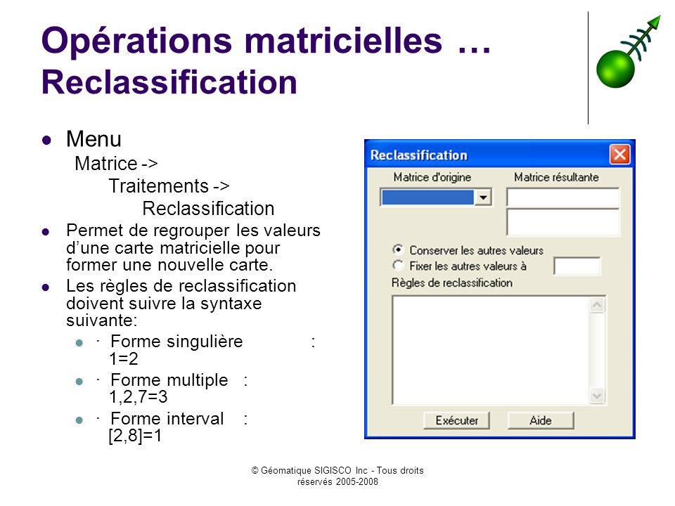 © Géomatique SIGISCO Inc - Tous droits réservés 2005-2008 Opérations matricielles … Reclassification Menu Matrice -> Traitements -> Reclassification Permet de regrouper les valeurs dune carte matricielle pour former une nouvelle carte.