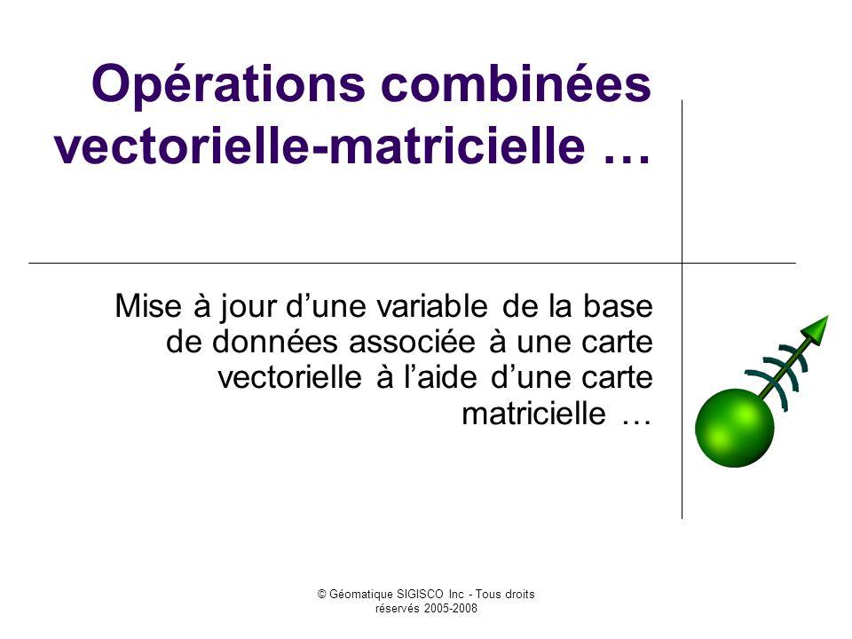 © Géomatique SIGISCO Inc - Tous droits réservés 2005-2008 Opérations combinées vectorielle-matricielle … Mise à jour dune variable de la base de données associée à une carte vectorielle à laide dune carte matricielle …