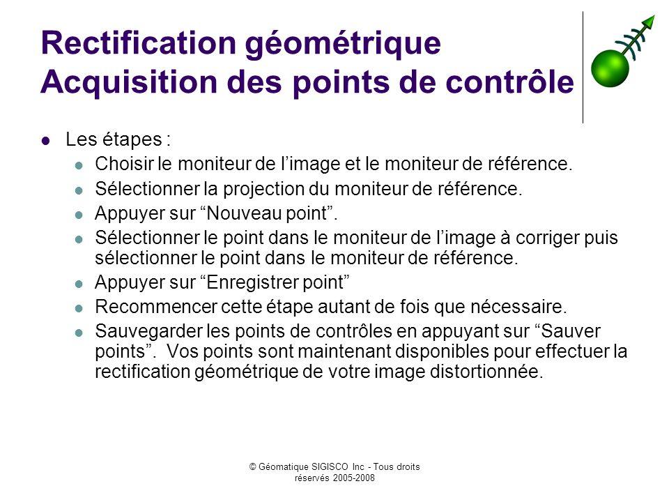 © Géomatique SIGISCO Inc - Tous droits réservés 2005-2008 Rectification géométrique Acquisition des points de contrôle Les étapes : Choisir le moniteur de limage et le moniteur de référence.