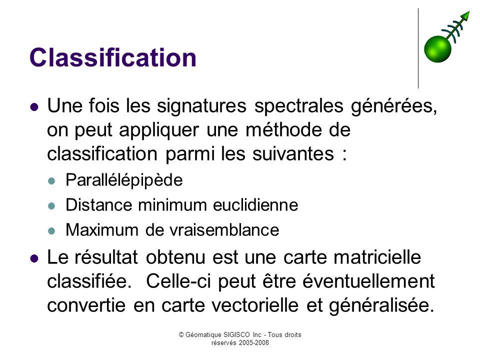 © Géomatique SIGISCO Inc - Tous droits réservés 2005-2008 Classification Une fois les signatures spectrales générées, on peut appliquer une méthode de classification parmi les suivantes : Parallélépipède Distance minimum euclidienne Maximum de vraisemblance Le résultat obtenu est une carte matricielle classifiée.