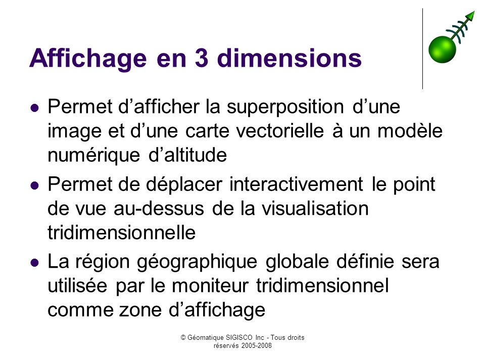 © Géomatique SIGISCO Inc - Tous droits réservés 2005-2008 Affichage en 3 dimensions Permet dafficher la superposition dune image et dune carte vectori