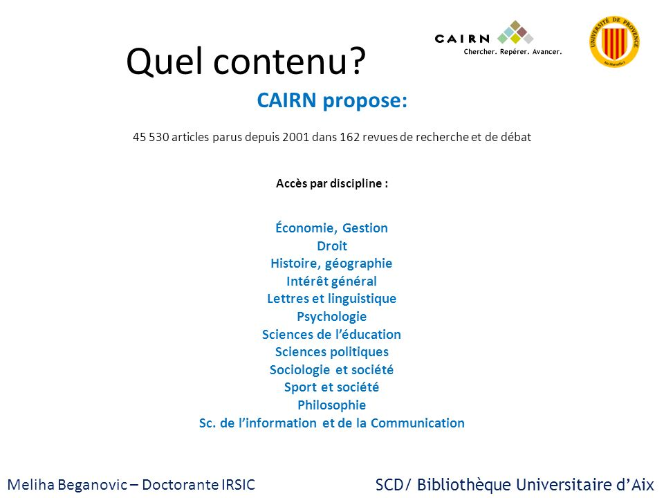 CAIRN Plateforme de revues et darticles en sciences humaines et sociales SCD/ Bibliothèque Universitaire dAix Meliha Beganovic – Doctorante IRSIC Merci pour votre attention .