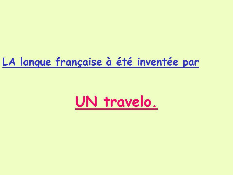 LA langue française à été inventée par UN travelo.