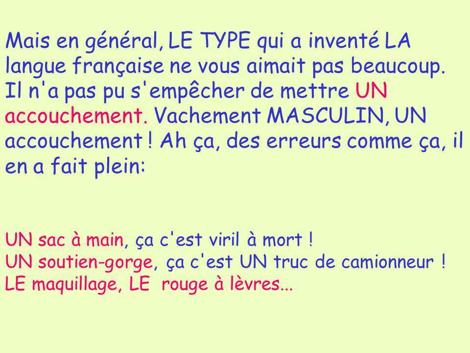 Mais en général, LE TYPE qui a inventé LA langue française ne vous aimait pas beaucoup. Il n'a pas pu s'empêcher de mettre UN accouchement. Vachement