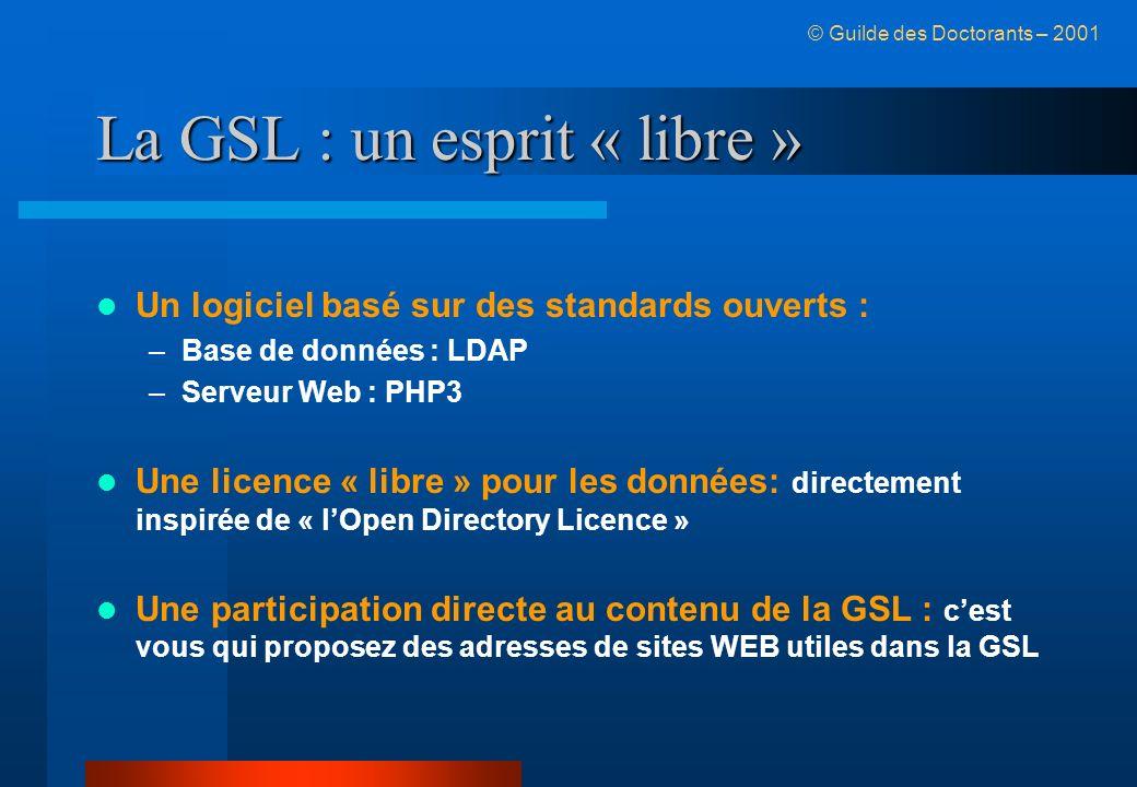 La GSL : un esprit « libre » Un logiciel basé sur des standards ouverts : –Base de données : LDAP –Serveur Web : PHP3 Une licence « libre » pour les données: directement inspirée de « lOpen Directory Licence » Une participation directe au contenu de la GSL : cest vous qui proposez des adresses de sites WEB utiles dans la GSL © Guilde des Doctorants – 2001