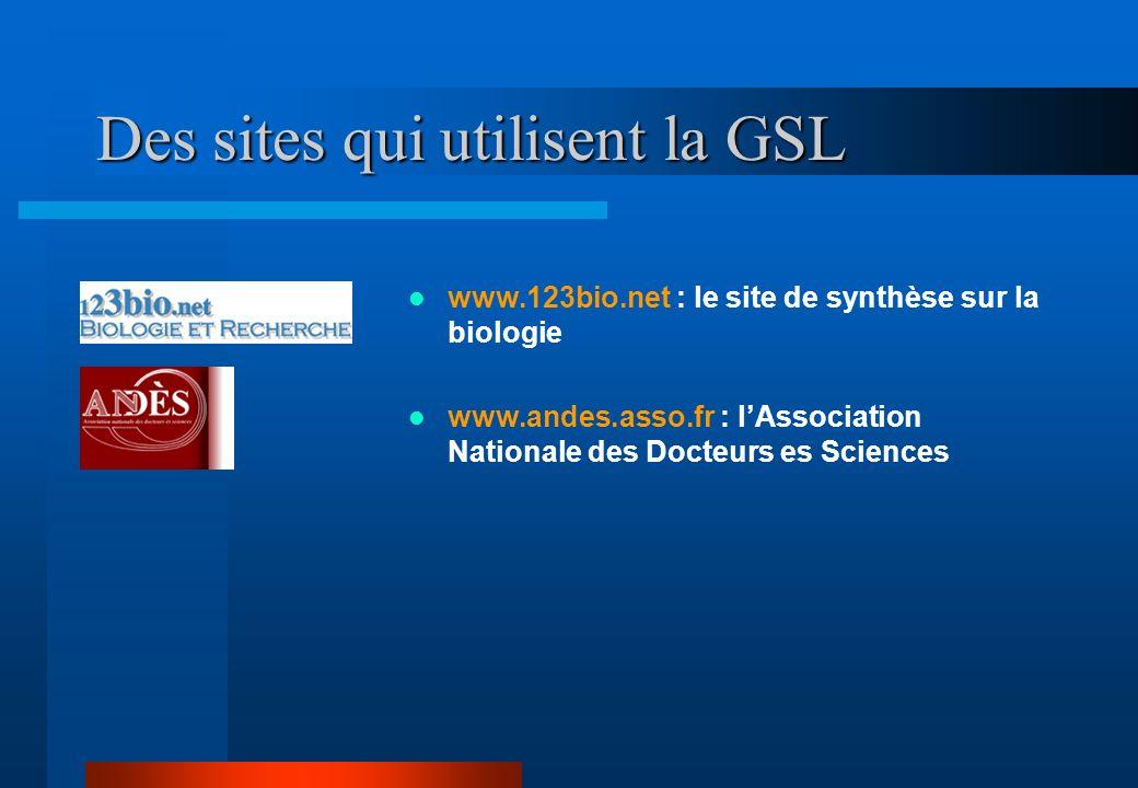 Des sites qui utilisent la GSL www.123bio.net : le site de synthèse sur la biologie www.andes.asso.fr : lAssociation Nationale des Docteurs es Sciences
