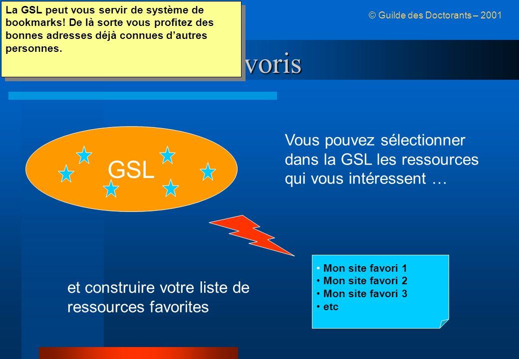La GSL et vos favoris © Guilde des Doctorants – 2001 GSL Mon site favori 1 Mon site favori 2 Mon site favori 3 etc Vous pouvez sélectionner dans la GSL les ressources qui vous intéressent … et construire votre liste de ressources favorites La GSL peut vous servir de système de bookmarks.