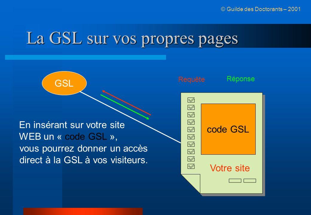 La GSL sur vos propres pages © Guilde des Doctorants – 2001 GSL code GSL En insérant sur votre site WEB un « code GSL », vous pourrez donner un accès direct à la GSL à vos visiteurs.