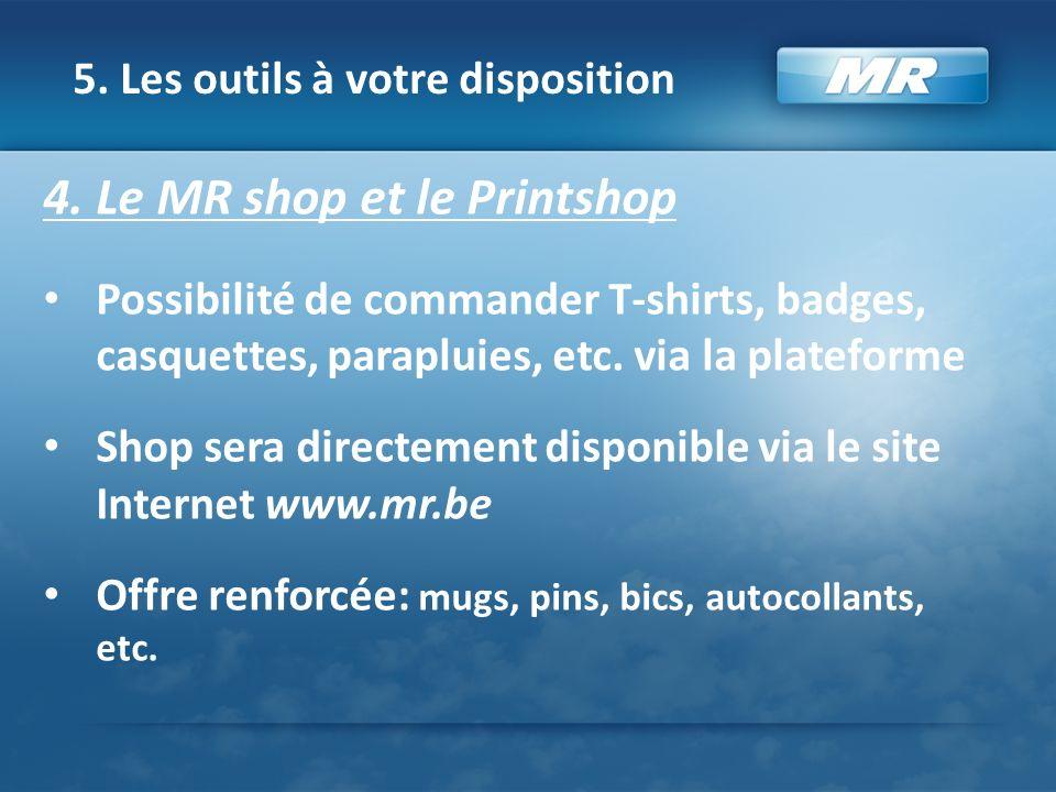 5. Les outils à votre disposition 4. Le MR shop et le Printshop Possibilité de commander T-shirts, badges, casquettes, parapluies, etc. via la platefo