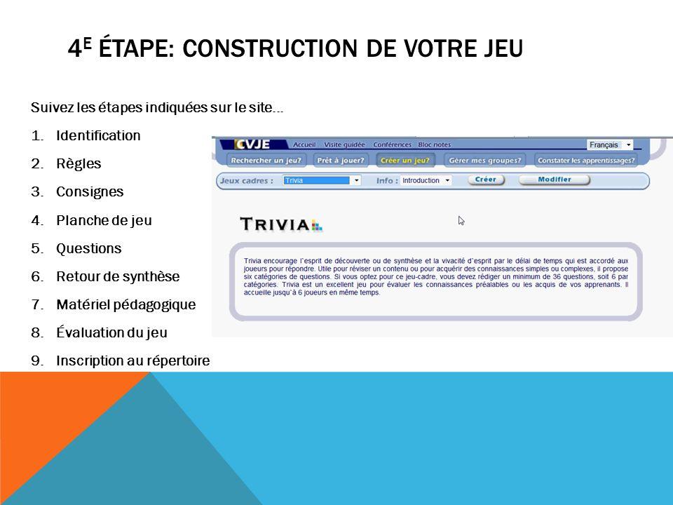 4 E ÉTAPE: CONSTRUCTION DE VOTRE JEU Suivez les étapes indiquées sur le site... 1.Identification 2.Règles 3.Consignes 4.Planche de jeu 5.Questions 6.R