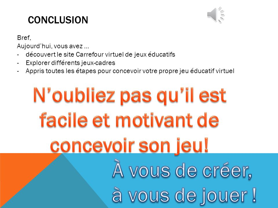 CONCLUSION Bref, Aujourdhui, vous avez … -découvert le site Carrefour virtuel de jeux éducatifs -Explorer différents jeux-cadres -Appris toutes les ét