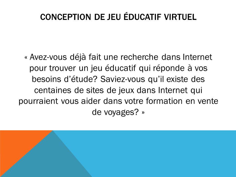 CONCEPTION DE JEU ÉDUCATIF VIRTUEL « Avez-vous déjà fait une recherche dans Internet pour trouver un jeu éducatif qui réponde à vos besoins détude? Sa